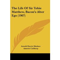 The Life Of Sir Tobie Matthew, Bacon's Alter Ego (1907) [IS
