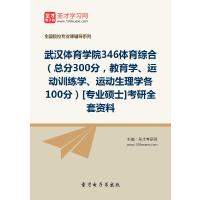 2021年武汉体育学院346体育综合(总分300分,教育学、运动训练学、运动生理学各100分)[专业硕士]考研全套资料