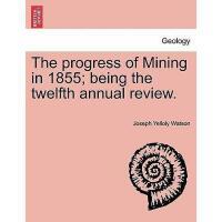 【预订】The Progress of Mining in 1855; Being the Twelfth