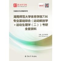 2022年湖南师范大学体育学院736 专业基础综合(运动解剖学+运动生理学(二))考研全套资料复习汇编(含:本校或全国名