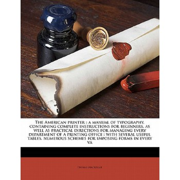【预订】The American Printer: A Manual of Typography, Containing Complete Instructions for Beginners, as Well as Practical Directions for Managing E 预订商品,需要1-3个月发货,非质量问题不接受退换货。