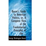 Bacon's Guide to American Politics, or, A Complete View of