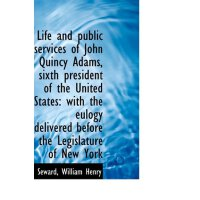 Life and public services of John Quincy Adams, sixth presid