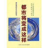 【二手原版9成新】都市将变成这样――帮你看到30年后的城市,(日)未来预测研究会,本书翻译小组,北京工业大学出版社,9