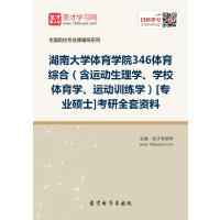 2022年湖南大学体育学院346体育综合(含运动生理学、学校体育学、运动训练学)[专业硕士]考研全套资料复习汇编(含:本