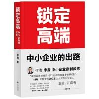 锁定高端:中小企业的出路(中国600家龙头企业实战验证的方法论,卫哲、江南春亲笔作序!)