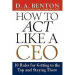 【预订】How to Act Like a CEO: 10 Rules for Getting to the