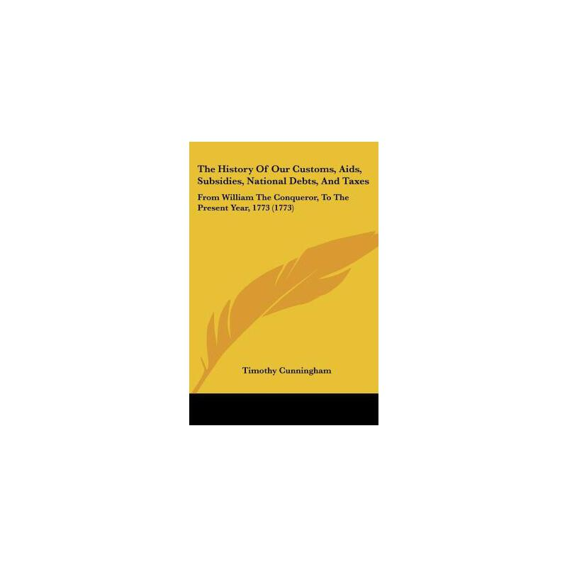 【预订】The History of Our Customs, AIDS, Subsidies, National Debts, and Taxes: From William the Conqueror, to the Present Year, 1773 (1773) 预订商品,需要1-3个月发货,非质量问题不接受退换货。