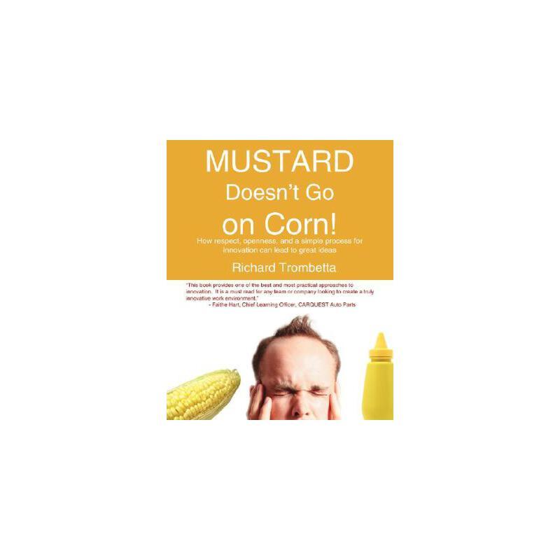 【预订】Mustard Doesn't Go on Corn!: How Respect, Openness, and a Simple Process for Innovation Can Lead to Great Ideas 预订商品,需要1-3个月发货,非质量问题不接受退换货。