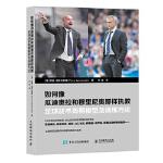 如何像瓜迪奥拉和穆里尼奥那样执教:足球战术周期模型及训练方法 【德】蒂莫・扬科夫斯基(Timo Jankowski)