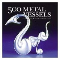 500 Metal Vessels: Contemporary Explorations of Containment